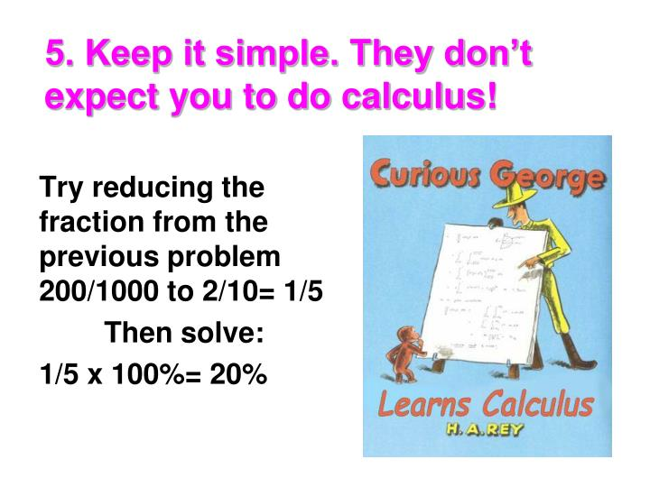5. Keep it simple. They don't expect you to do calculus!