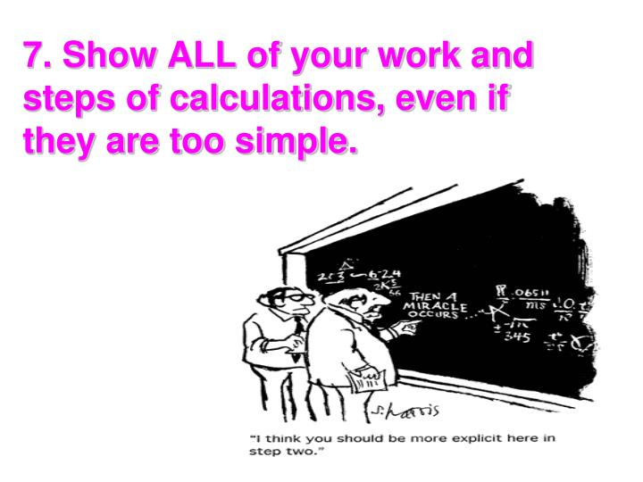 7. Show ALL of your work and steps of calculations, even if they are too simple.