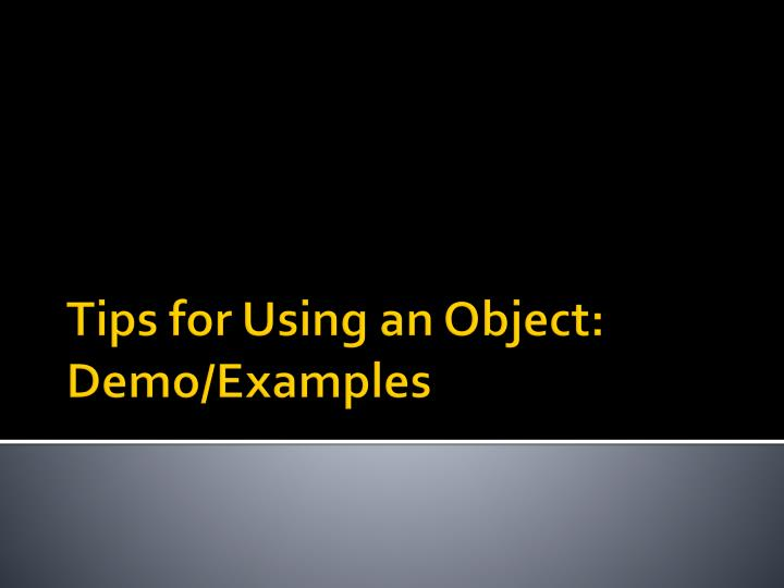 Tips for Using an Object: Demo/Examples