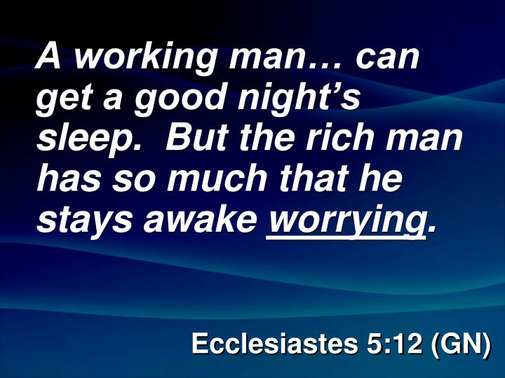 A working man… can get a good night's sleep.  But the rich man has so much that he stays awake