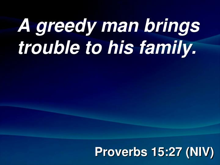 A greedy man brings trouble to his family.