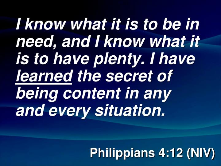 I know what it is to be in need, and I know what it is to have plenty. I have