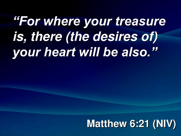 """""""For where your treasure is, there (the desires of) your heart will be also."""""""