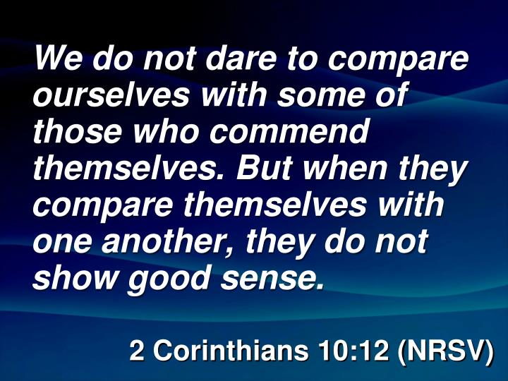 We do not dare to compare ourselves with some of those who commend themselves. But when they compare themselves with one another, they do not show good sense.