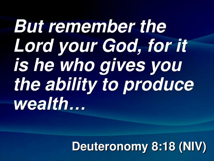 But remember the Lord your God, for it is he who gives you the ability to produce wealth…