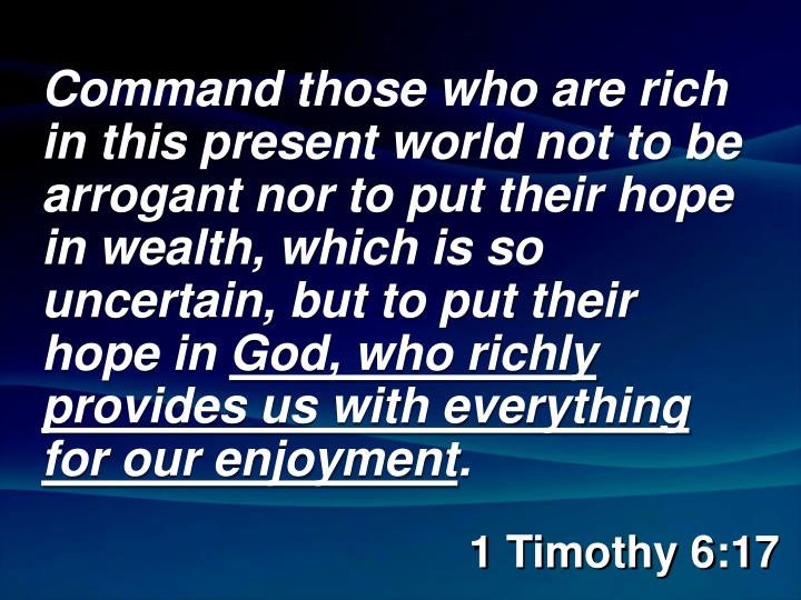 Command those who are rich in this present world not to be arrogant nor to put their hope in wealth, which is so uncertain, but to put their hope in