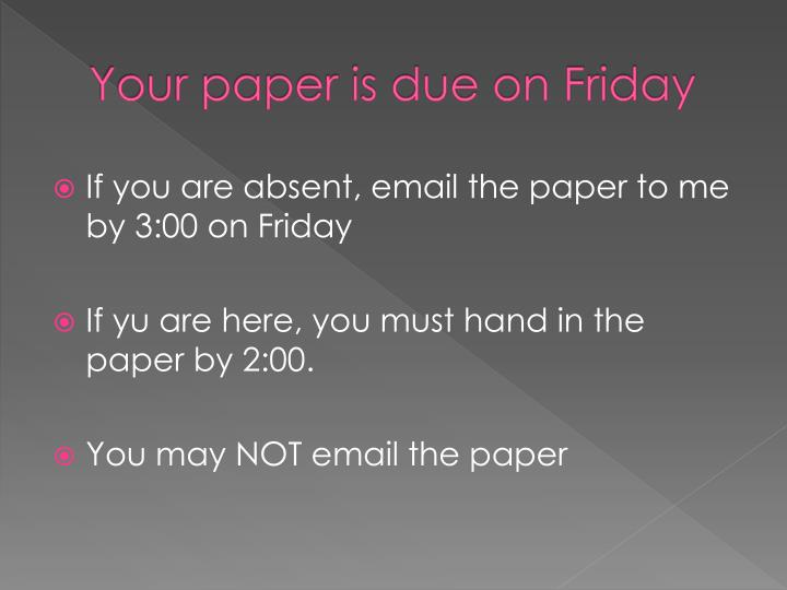 Your paper is due on Friday