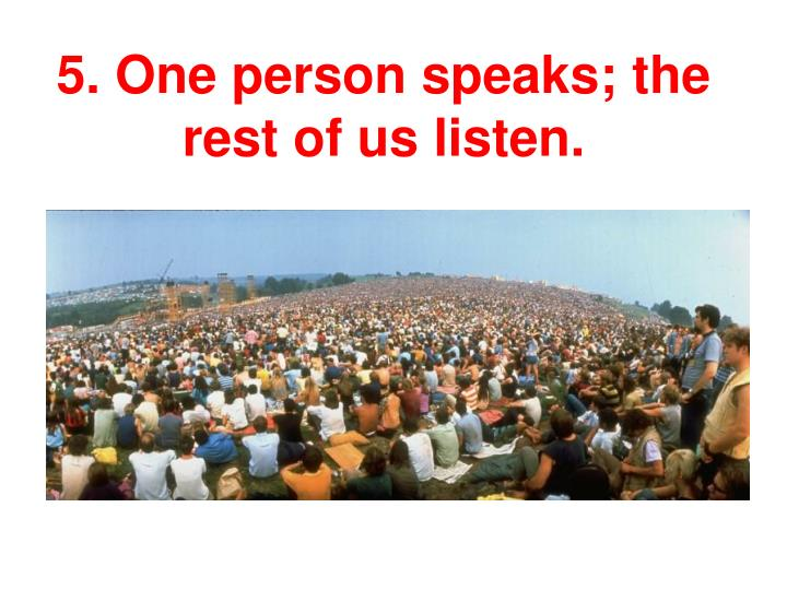 5. One person speaks; the rest of us listen.