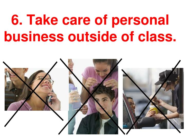 6. Take care of personal business outside of class.