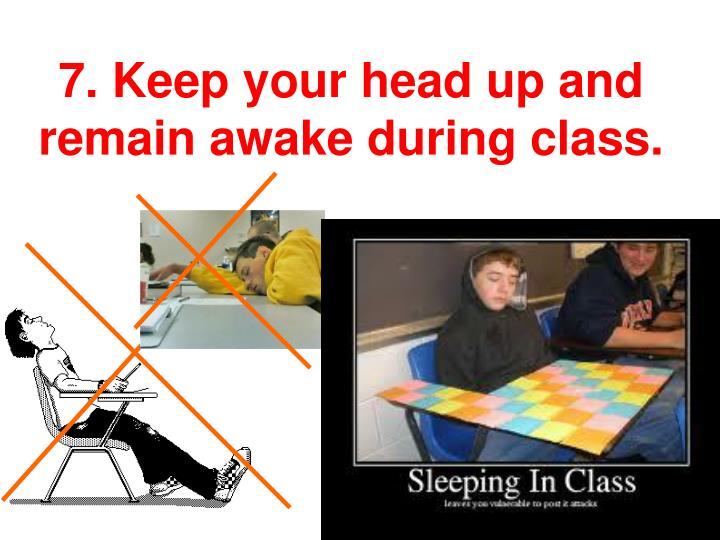 7. Keep your head up and remain awake during class.