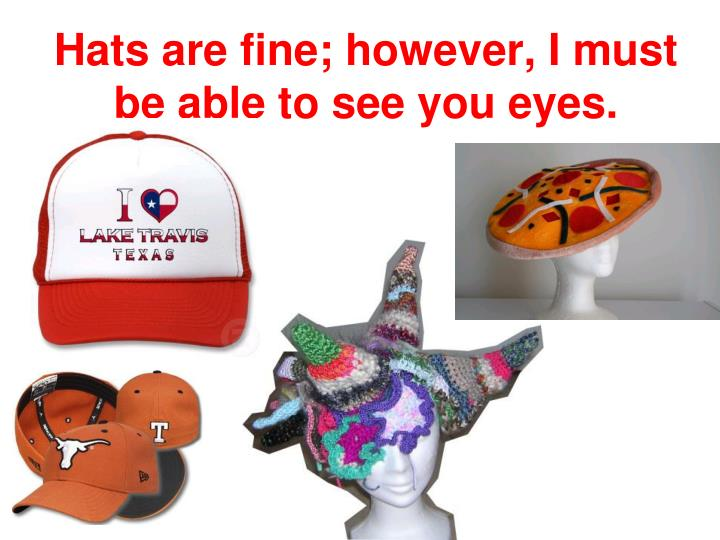 Hats are fine; however, I must be able to see you eyes.