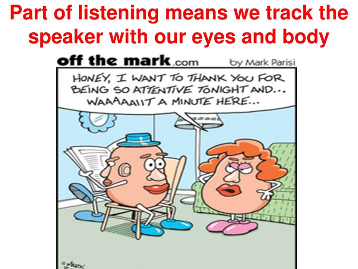 Part of listening means we track the speaker with our eyes and body