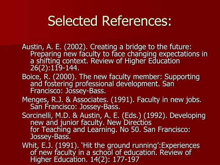 Austin, A. E. (2002). Creating a bridge to the future: Preparing new faculty to face changing expectations in a shifting context. Review of Higher Education 26(2):119-144.