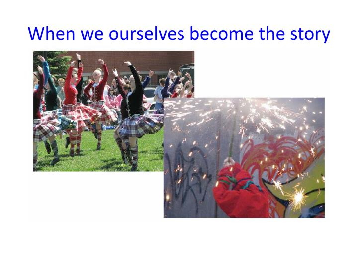 When we ourselves become the story