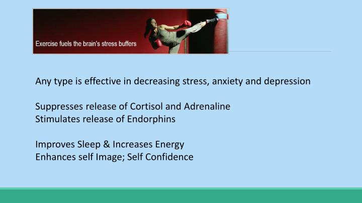 Any type is effective in decreasing stress, anxiety and depression
