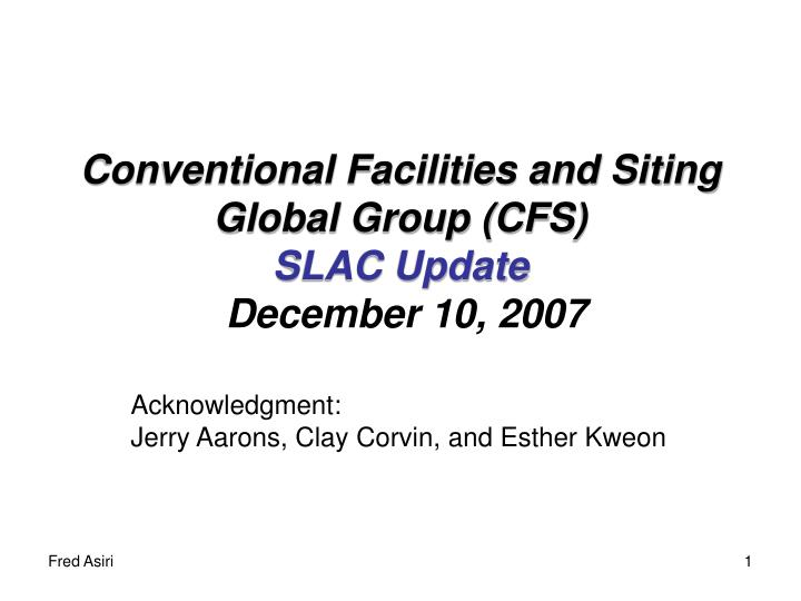conventional facilities and siting global group cfs slac update december 10 2007 n.