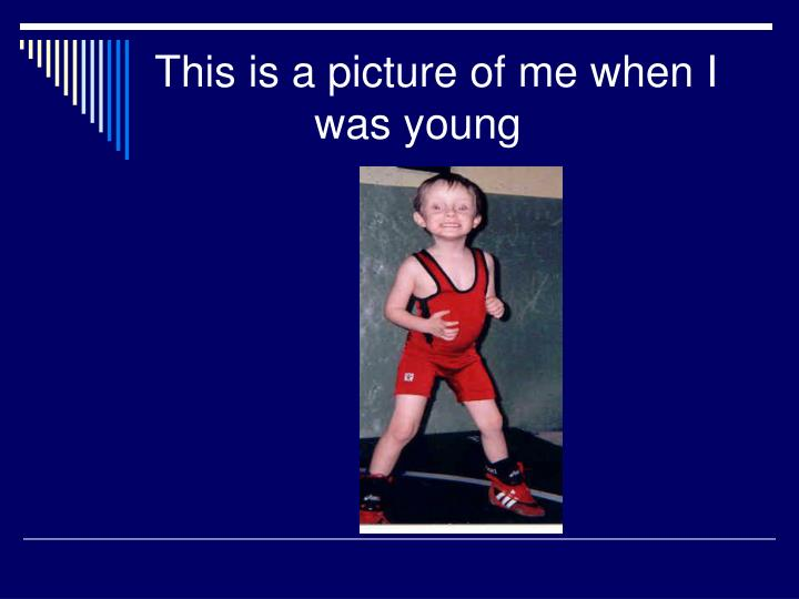 This is a picture of me when I was young
