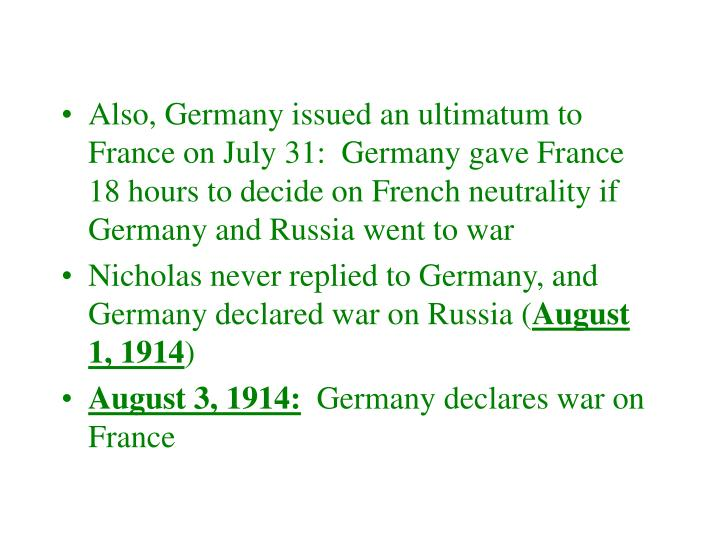 Also, Germany issued an ultimatum to France on July 31:  Germany gave France 18 hours to decide on French neutrality if Germany and Russia went to war