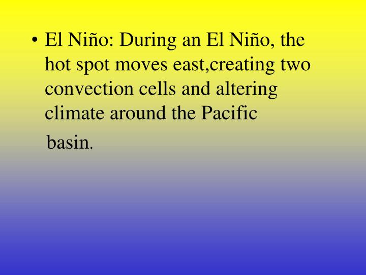 El Niño: During an El Niño, the hot spot moves east,creating two convection cells and altering climate around the Pacific