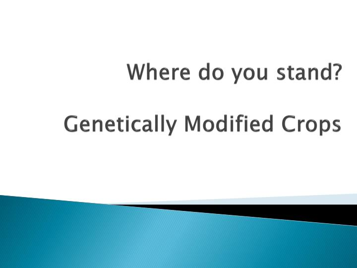 where do you stand genetically modified crops n.