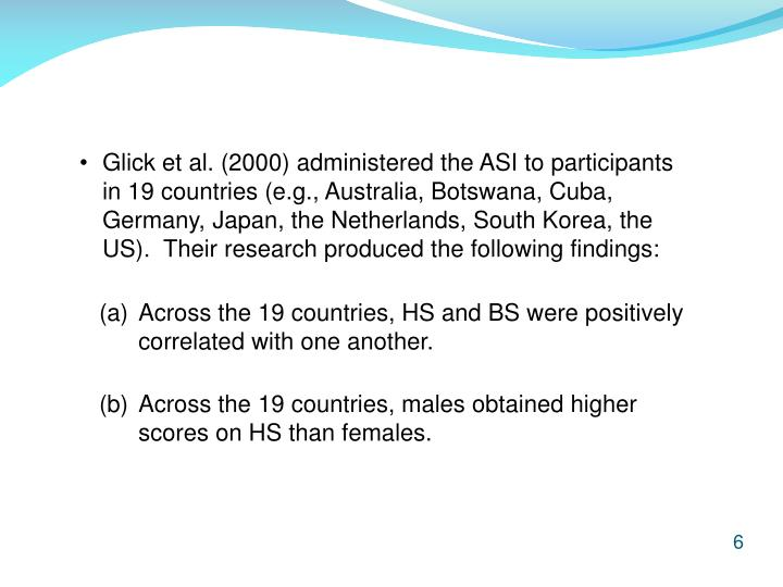Glick et al. (2000) administered the ASI to participants in 19 countries (e.g., Australia, Botswana, Cuba, Germany, Japan, the Netherlands, South Korea, the US).  Their research produced the following findings: