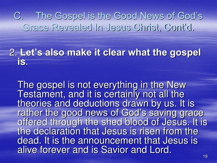 C.	The Gospel is the Good News of God's Grace Revealed In Jesus Christ, Cont'd.