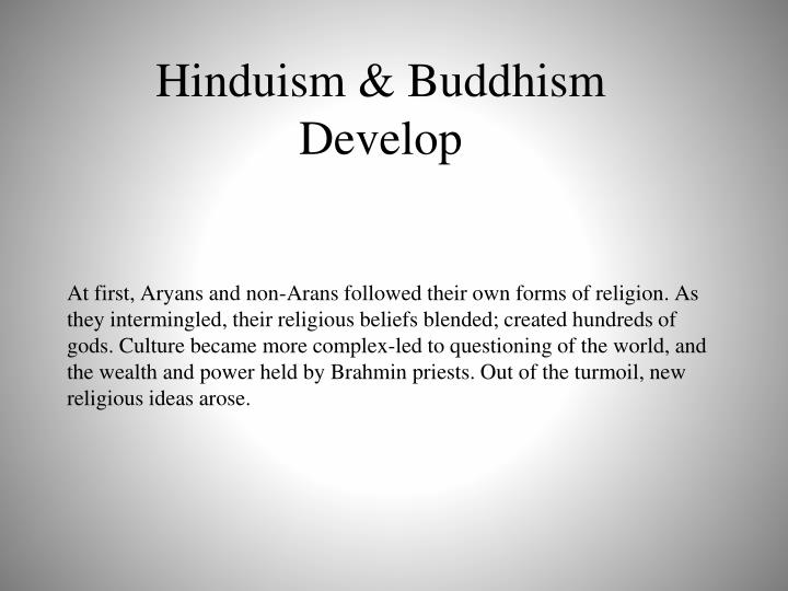 At first, Aryans and non-Arans followed their own forms of religion. As they intermingled, their religious beliefs blended; created hundreds of gods. Culture became more complex-led to questioning of the world, and the wealth and power held by Brahmin priests. Out of the turmoil, new religious ideas arose.