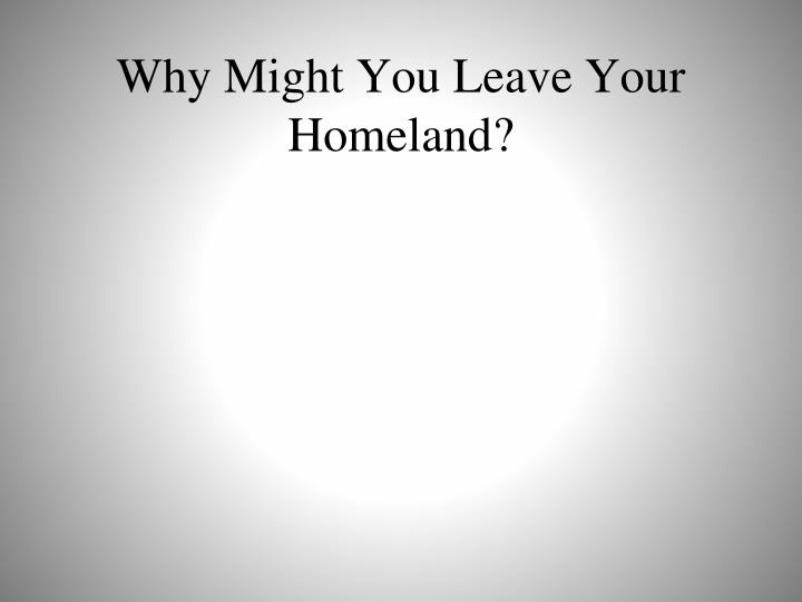 Why might you leave your homeland