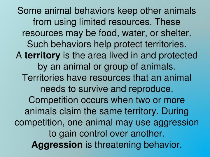 Some animal behaviors keep other animals from using limited resources. These resources may be food, water, or shelter. Such behaviors help protect territories.