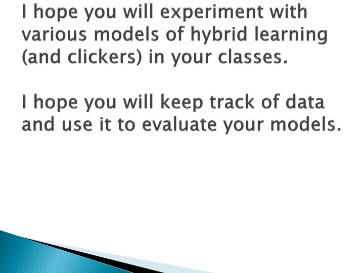 I hope you will experiment with various models of hybrid learning (and clickers) in your classes.