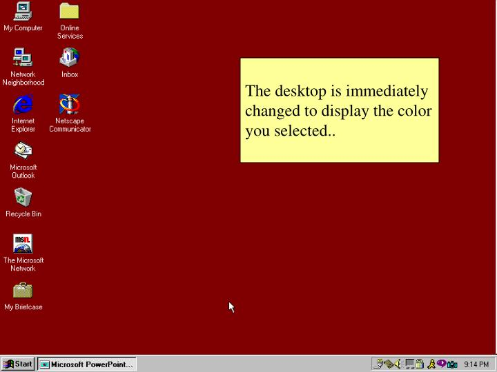 The desktop is immediately changed to display the color you selected..