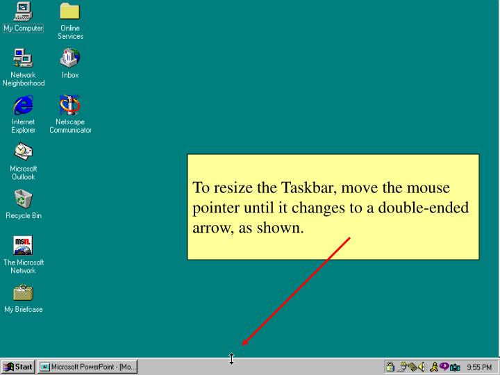 To resize the Taskbar, move the mouse pointer until it changes to a double-ended arrow, as shown.