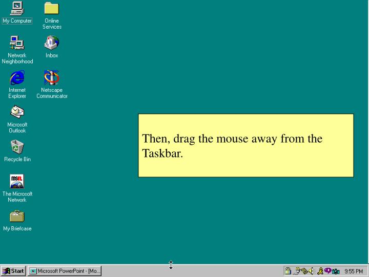 Then, drag the mouse away from the Taskbar.