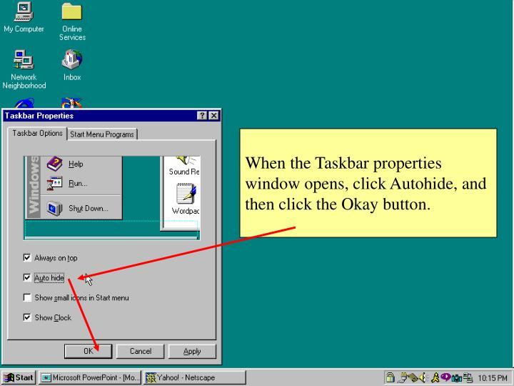 When the Taskbar properties window opens, click Autohide, and then click the Okay button.