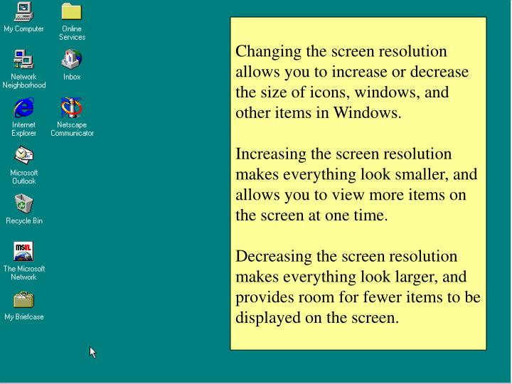 Changing the screen resolution allows you to increase or decrease the size of icons, windows, and other items in Windows.