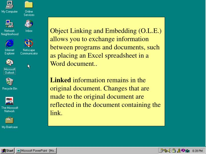Object Linking and Embedding (O.L.E.) allows you to exchange information between programs and documents, such as placing an Excel spreadsheet in a Word document..