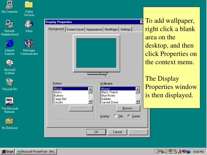 To add wallpaper, right click a blank area on the desktop, and then click Properties on the context menu.
