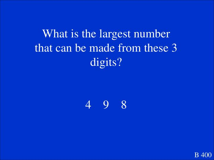 What is the largest number that can be made from these 3 digits?