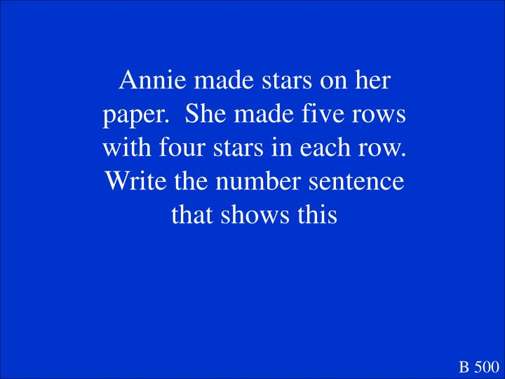 Annie made stars on her paper.  She made five rows with four stars in each row.  Write the number sentence that shows this