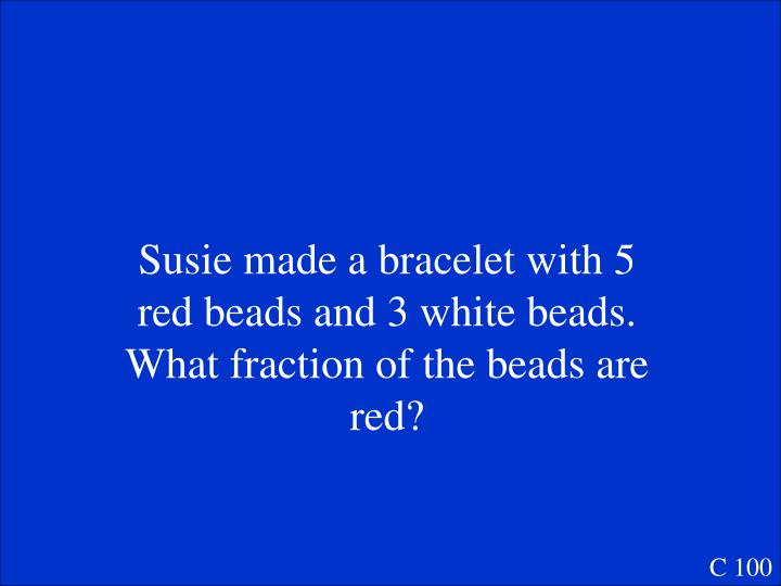 Susie made a bracelet with 5 red beads and 3 white beads.  What fraction of the beads are red?