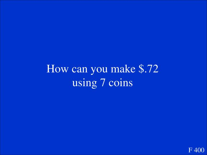 How can you make $.72 using 7 coins