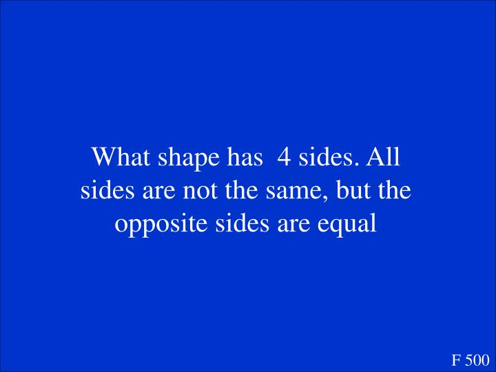 What shape has  4 sides. All sides are not the same, but the opposite sides are equal