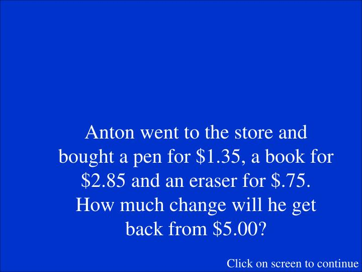 Anton went to the store and bought a pen for $1.35, a book for $2.85 and an eraser for $.75.  How much change will he get back from $5.00?