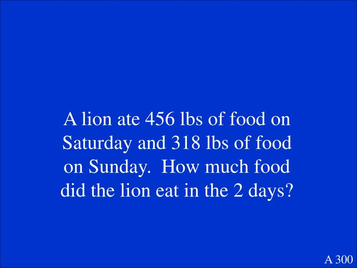 A lion ate 456 lbs of food on Saturday and 318 lbs of food on Sunday.  How much food did the lion eat in the 2 days?