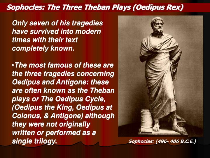 the three theban plays by sophocles Oedipus the king (gr: oidipous tyrannos lat: oedipus rex) is a tragedy by the ancient greek playwright sophocles, first performed in about 429 bceit was the second of sophocles' three theban plays to be produced, but it comes first in the internal chronology (followed by oedipus at colonus and then antigone.