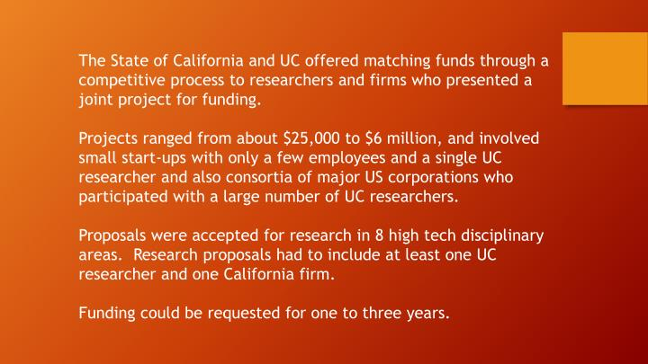 The State of California and UC offered matching funds through a competitive process to researchers and firms who presented a joint project for funding.