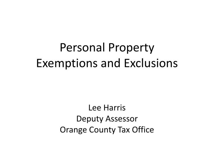 Personal property exemptions and exclusions lee harris deputy assessor orange county tax office