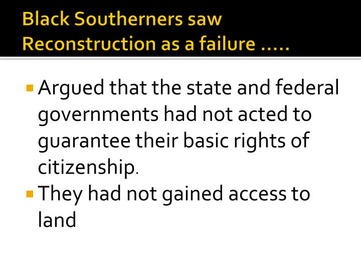 Black Southerners saw Reconstruction as a failure …..