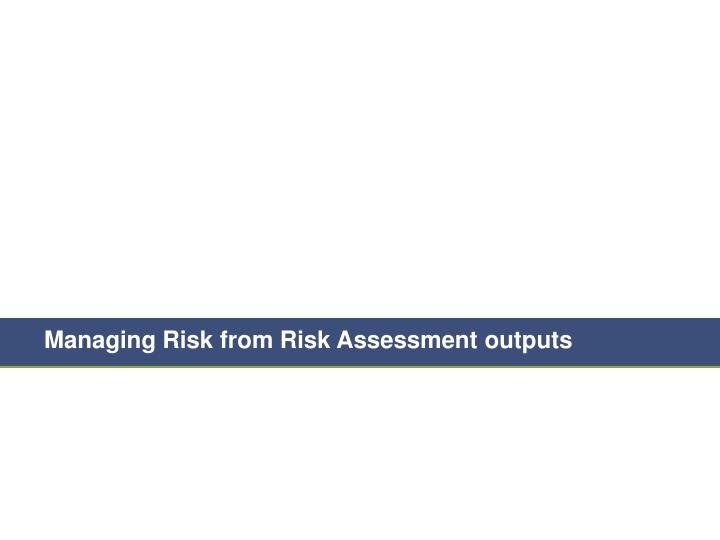 Managing Risk from Risk Assessment outputs
