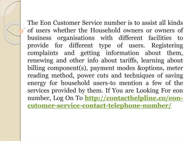 The Eon Customer Service number is to assist all kinds of users whether the Household owners or owners of business organisations with different facilities to provide for different type of users. Registering complaints and getting information about them, renewing and other info about tariffs, learning about billing component(s), payment modes &options, meter reading method, power cuts and techniques of saving energy for household